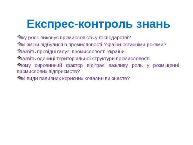 Експрес-контроль знаньяку роль виконує промисловість у господарстві?які зміни відбулися в промисловості України останніми роками?назвіть провідні галузі промисловості України.назвіть одиниці територіальної структури промисловості.чому сировинний фак…
