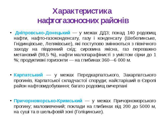 Характеристика нафтогазоносних районівДніпровсько-Донецький — у межах ДДЗ; понад 140 родовищ нафти, нафто-газоконденсату, газу і конденсату (Шебелинське, Гнідинцівське, Леляківське), які поступово змінюються з північного заходу на південний сх…