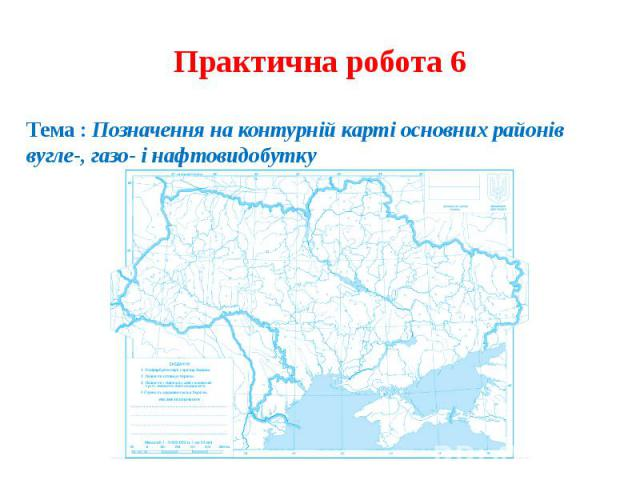 Практична робота 6Тема : Позначення на контурній карті основних районів вугле-, газо- і нафтовидобутку