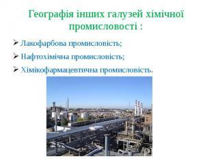 Географія інших галузей хімічної промисловості :Лакофарбова промисловість;Нафтох