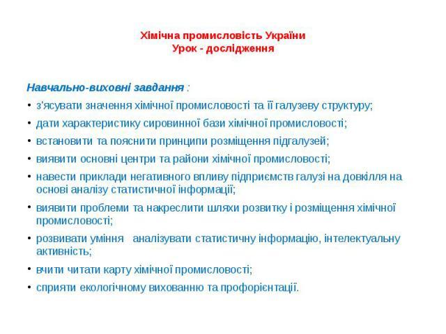 Хімічна промисловість УкраїниУрок - дослідженняНавчально-виховні завдання :з'ясувати значення хімічної промисловості та її галузеву структуру;дати характеристику сировинної бази хімічної промисловості;встановити та пояснити принципи розміщення підга…