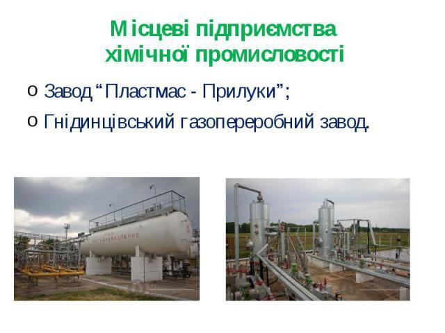 """Місцеві підприємства хімічної промисловостіЗавод """"Пластмас - Прилуки"""";Гнідинцівський газопереробний завод."""