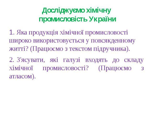 Досліджуємо хімічну промисловість України1. Яка продукція хімічної промисловості широко використовується у повсякденному житті? (Працюємо з текстом підручника).2.З'ясувати, які галузі входять до складу хімічної промисловості? (Працюємо з атласом).