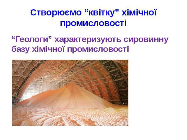 """Створюємо """"квітку"""" хімічної промисловості""""Геологи"""" характеризують сировинну базу хімічної промисловості видобуток калійної солі"""