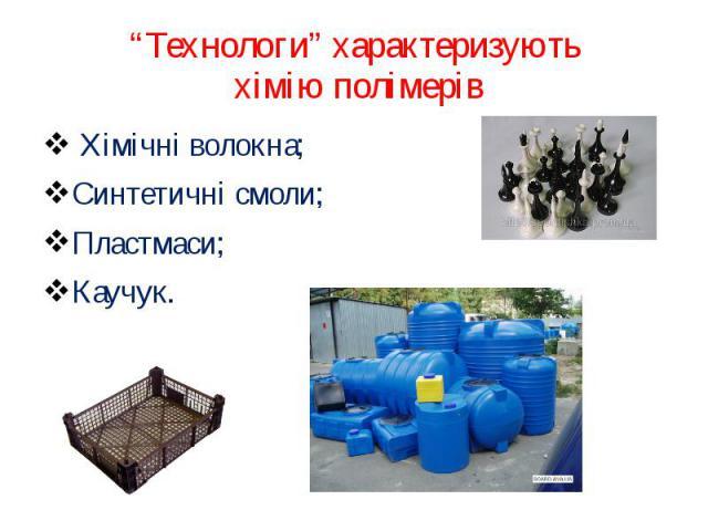 """""""Технологи"""" характеризують хімію полімерів Хімічні волокна;Синтетичні смоли;Пластмаси;Каучук."""