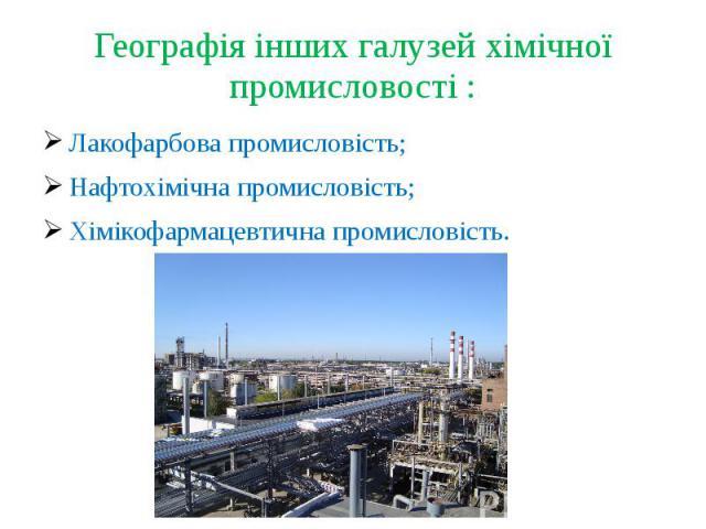 Географія інших галузей хімічної промисловості :Лакофарбова промисловість;Нафтохімічна промисловість;Хімікофармацевтична промисловість.