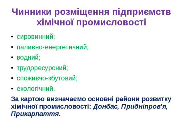Чинники розміщення підприємств хімічної промисловостісировинний;паливно-енергетичний;водний;трудоресурсний;споживчо-збутовий;екологічний.За картою визначаємо основні райони розвитку хімічної промисловості: Донбас, Придніпров'я, Прикарпаття.