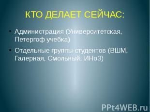 КТО ДЕЛАЕТ СЕЙЧАС: Администрация (Университетская, Петергоф учебка) Отдельные гр