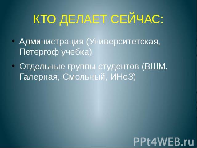 КТО ДЕЛАЕТ СЕЙЧАС: Администрация (Университетская, Петергоф учебка) Отдельные группы студентов (ВШМ, Галерная, Смольный, ИНоЗ)
