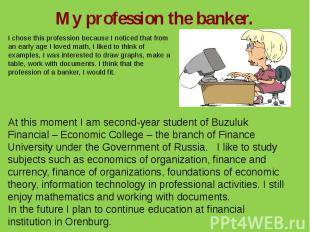 My profession the banker.I chose this profession because I noticed that from an
