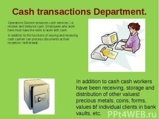 Cash transactions Department.Operations Division produces cash services, i.e. re