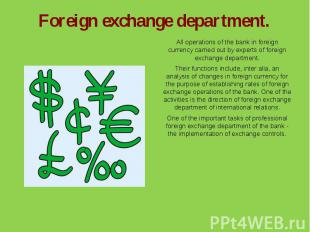 Foreign exchange department.All operations of the bank in foreign currency carri