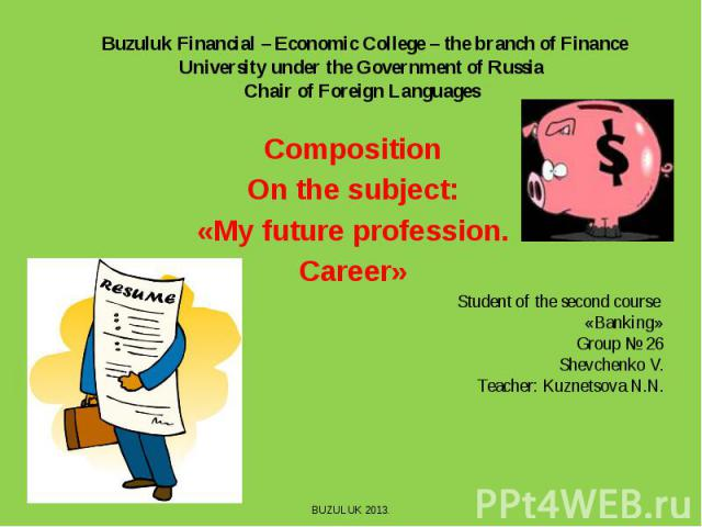 Buzuluk Financial – Economic College – the branch of Finance University under the Government of Russia Chair of Foreign Languages CompositionOn the subject:«My future profession.Career»