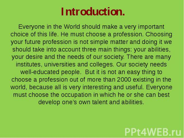 Introduction.Everyone in the World should make a very important choice of this life. He must choose a profession. Choosing your future profession is not simple matter and doing it we should take into account three main things: your abilities, your d…