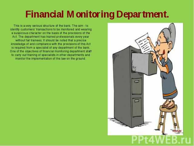 Financial Monitoring Department.This is a very serious structure of the bank. The aim - to identify customers' transactions to be monitored and wearing a suspicious character on the basis of the provisions of the Act. The department has trained prof…