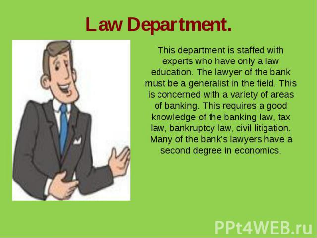 Law Department.This department is staffed with experts who have only a law education. The lawyer of the bank must be a generalist in the field. This is concerned with a variety of areas of banking. This requires a good knowledge of the banking law, …