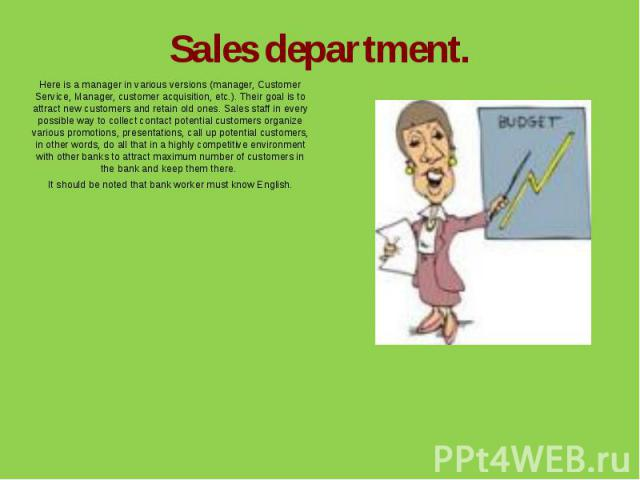 Sales department.Here is a manager in various versions (manager, Customer Service, Manager, customer acquisition, etc.). Their goal is to attract new customers and retain old ones. Sales staff in every possible way to collect contact potential custo…