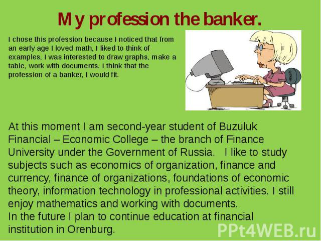My profession the banker.I chose this profession because I noticed that from an early age I loved math, I liked to think of examples, I was interested to draw graphs, make a table, work with documents. I think that the profession of a banker, I would fit.