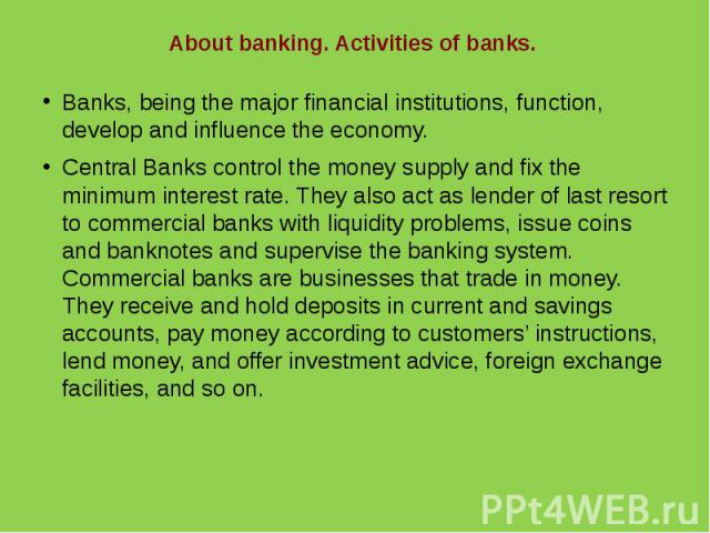 About banking. Activities of banks.Banks, being the major financial institutions, function, develop and influence the economy.Central Banks control the money supply and fix the minimum interest rate. They also act as lender of last resort to commerc…
