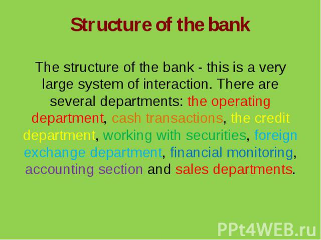 Structure of the bankThe structure of the bank - this is a very large system of interaction. There are several departments: the operating department, cash transactions, the credit department, working with securities, foreign exchange department, fin…