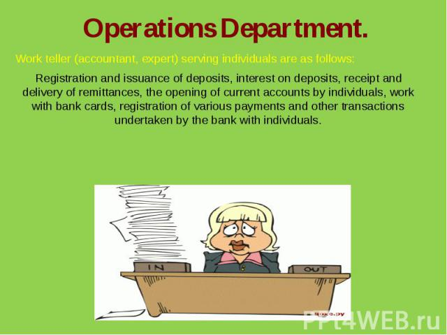 Operations Department.Work teller (accountant, expert) serving individuals are as follows:Registration and issuance of deposits, interest on deposits, receipt and delivery of remittances, the opening of current accounts by individuals, work with ban…