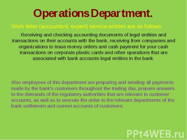 Operations Department.Work teller (accountant, expert) service entities are as follows:Receiving and checking accounting documents of legal entities and transactions on their accounts with the bank, receiving from companies and organizations to issu…