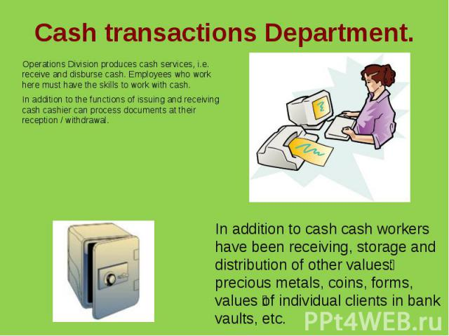Cash transactions Department.Operations Division produces cash services, i.e. receive and disburse cash. Employees who work here must have the skills to work with cash.In addition to the functions of issuing and receiving cash cashier can process do…