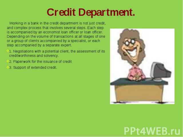 Credit Department.Working in a bank in the credit department is not just credit, and complex process that involves several steps. Each step is accompanied by an economist loan officer or loan officer. Depending on the volume of transactions at all s…