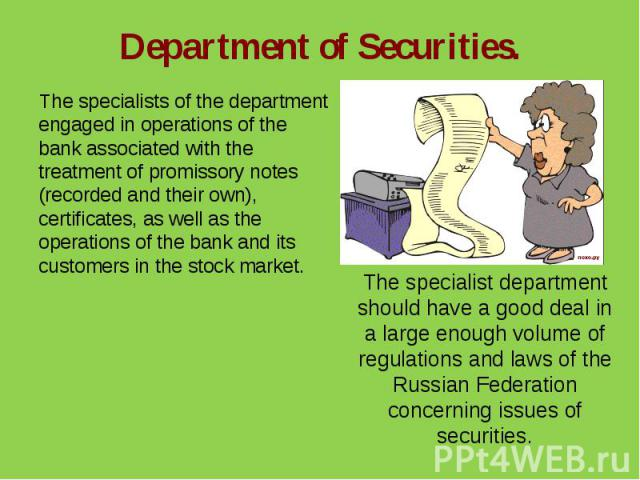 Department of Securities.The specialists of the department engaged in operations of the bank associated with the treatment of promissory notes (recorded and their own), certificates, as well as the operations of the bank and its customers in the sto…