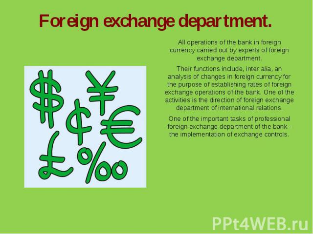 Foreign exchange department.All operations of the bank in foreign currency carried out by experts of foreign exchange department.Their functions include, inter alia, an analysis of changes in foreign currency for the purpose of establishing rates of…
