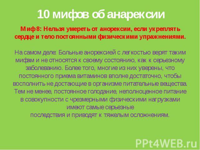 10 мифов об анарексииМиф 8: Нельзя умереть от анорексии, если укреплять сердце и тело постоянными физическими упражнениями.На самом деле: Больные анорексией с легкостью верят таким мифам и не относятся к своему состоянию, как к серьезному заболевани…