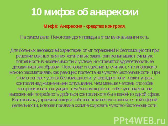 10 мифов об анарексииМиф 9: Анорексия - средство контроля.На самом деле: Некоторая доля правды в этом высказывании есть.Для больных анорексией характерен опыт поражений и беспомощности при решении важных для них жизненных задач, они испытывают сильн…