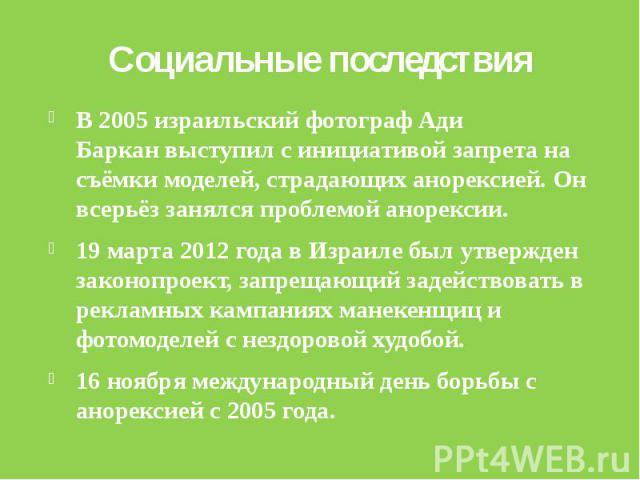 Социальные последствияВ2005израильский фотографАди Барканвыступил с инициативой запрета на съёмкимоделей, страдающих анорексией. Он всерьёз занялся проблемой анорексии.19 марта2012 годавИзраилебы…