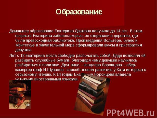 Образование Домашнее образование Екатерина Дашкова получила до 14 лет. В этом возрасте Екатерина заболела корью, ее отправили в деревню, где была превосходная библиотека. Произведения Вольтера, Буало и Монтескье в значительной мере сформировали вкус…