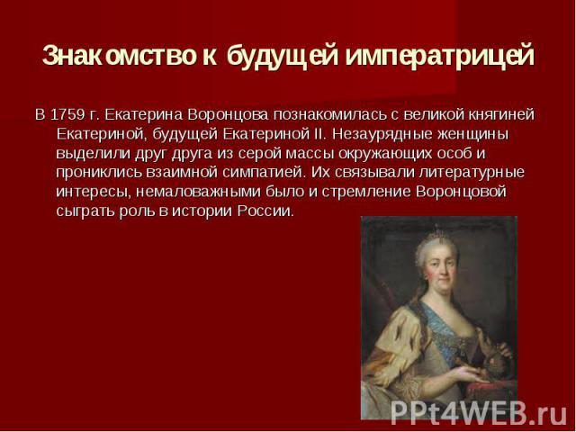 Знакомство к будущей императрицей В 1759 г. Екатерина Воронцова познакомилась с великой княгиней Екатериной, будущей Екатериной II. Незаурядные женщины выделили друг друга из серой массы окружающих особ и прониклись взаимной симпатией. Их связывали …
