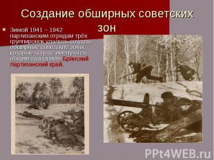Создание обширных советских зон Зимой 1941 – 1942 партизанским отрядам трёх груп