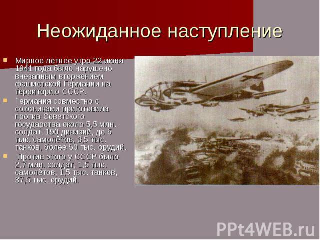 Неожиданное наступление Мирное летнее утро 22 июня 1941 года было нарушено внезапным вторжением фашистской Германии на территорию СССР. Германия совместно с союзниками приготовила против Советского государства около 5,5 млн. солдат, 190 дивизий, до …