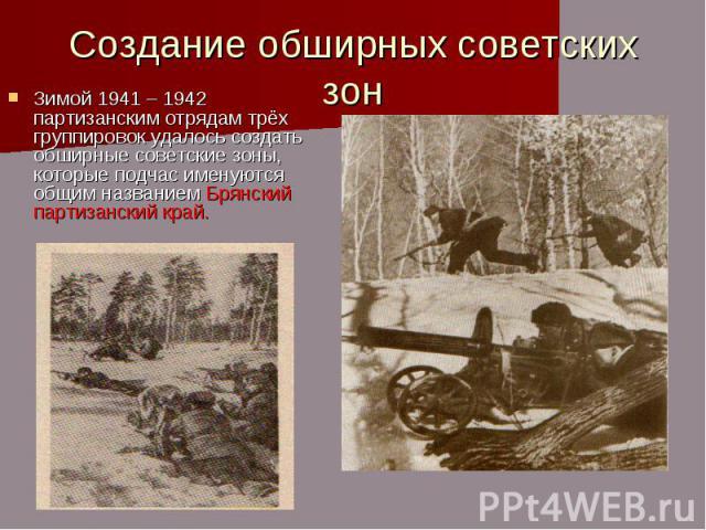 Создание обширных советских зон Зимой 1941 – 1942 партизанским отрядам трёх группировок удалось создать обширные советские зоны, которые подчас именуются общим названием Брянский партизанский край.