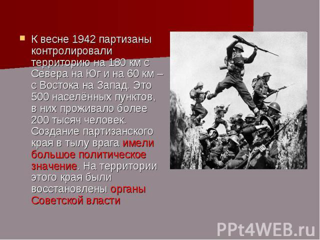 К весне 1942 партизаны контролировали территорию на 180 км с Севера на Юг и на 60 км – с Востока на Запад. Это 500 населённых пунктов, в них проживало более 200 тысяч человек. Создание партизанского края в тылу врага имели большое политическое значе…