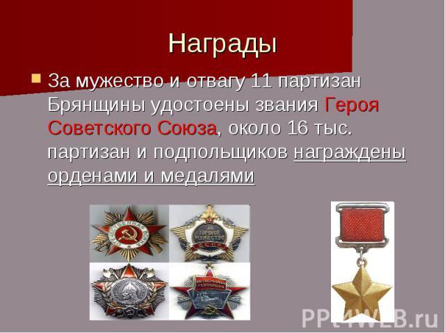 Награды За мужество и отвагу 11 партизан Брянщины удостоены звания Героя Советского Союза, около 16 тыс. партизан и подпольщиков награждены орденами и медалями