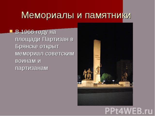 Мемориалы и памятники В 1966 году на площади Партизан в Брянске открыт мемориал советским воинам и партизанам