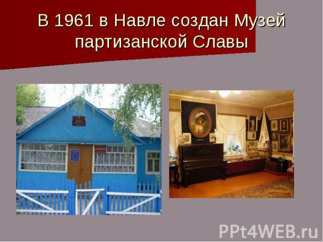 В 1961 в Навле создан Музей партизанской Славы