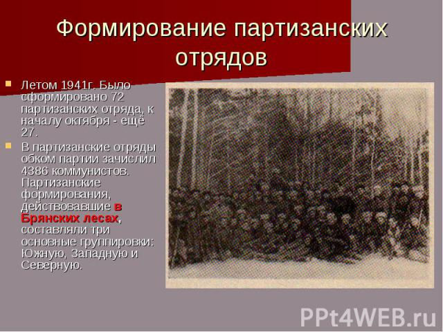 Формирование партизанских отрядов Летом 1941г. Было сформировано 72 партизанских отряда, к началу октября - ещё 27. В партизанские отряды обком партии зачислил 4386 коммунистов. Партизанские формирования, действовавшие в Брянских лесах, составляли т…