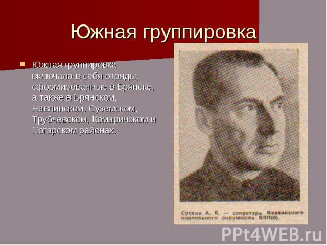 Южная группировка Южная группировка включала в себя отряды, сформированные в Брянске, а также в Брянском, Навлинском. Суземском, Трубчевском, Комаричском и Погарском районах.