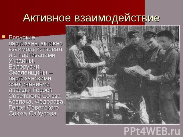 Активное взаимодействие Брянские партизаны активно взаимодействовали с партизанами Украины, Белорусии, Смоленщины – партизанскими соединениями дважды Героев Советского Союза Ковпака, Фёдорова, Героя Советского Союза Сабурова.