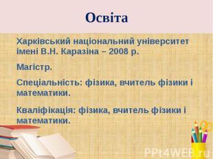 Освіта Харківський національний університет імені В.Н.Каразіна – 2008 р. М
