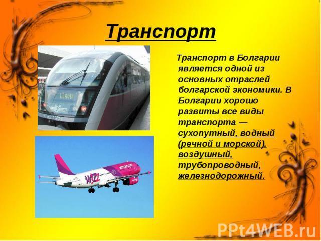 Транспорт в Болгарии является одной из основных отраслей болгарской экономики. В Болгарии хорошо развиты все виды транспорта — сухопутный, водный (речной и морской), воздушный, трубопроводный, железнодорожный. Транспорт в Болгарии является одной из …