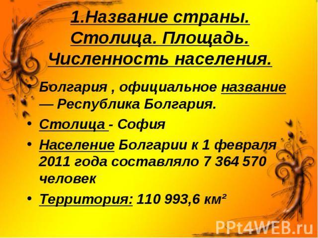 Болгария , официальное название — Республика Болгария. Столица - София Население Болгарии к 1 февраля 2011 года составляло 7 364 570 человек Территория: 110 993,6 км²