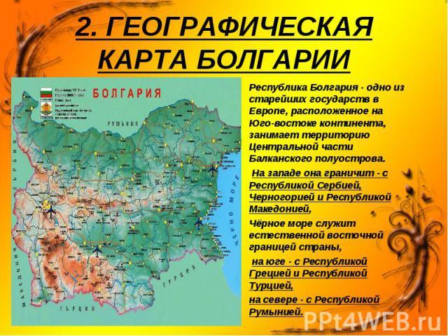 Республика Болгария - одно из старейших государств в Европе, расположенное на Юго-востоке континента, занимает территорию Центральной части Балканского полуострова. Республика Болгария - одно из старейших государств в Европе, расположенное на Юго-во…