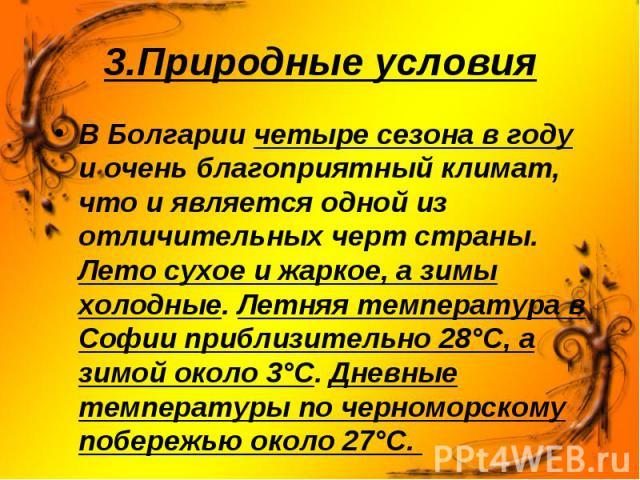 В Болгарии четыре сезона в году и очень благоприятный климат, что и является одной из отличительных черт страны. Лето сухое и жаркое, а зимы холодные. Летняя температура в Софии приблизительно 28°С, a зимой около 3°С. Дневные температуры по черномор…